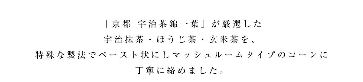 「京都 宇治茶 錦一葉」が厳選した宇治茶を特殊な製法でペースト状にしマッシュルームタイプのコーンに丁寧に絡めました。